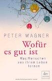 Wagner, Peter - Wofür es gut ist. Was Menschen aus ihrem Leben lernen bestellen