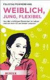 Pommerening, Felicitas - Weiblich, jung, flexibel. Von den wichtigen Momenten im Leben und wie man sie am besten verpasst bestellen