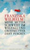 Wilhelm, Franziska - Meine Mutter schwebt im Weltall und Grossmutter zieht Furchen bestellen