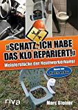 """Steiner, Marc - """"Schatz, ich habe das Klo repariert"""". Meisterstücke der Heimwerkerkunst bestellen"""