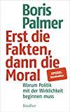 Palmer, Boris - Erst die Fakten, dann die Moral. Warum Politik mit der Wirklichkeit beginnen muss bestellen